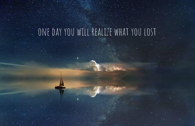 One Day You Will Realize What You Lost